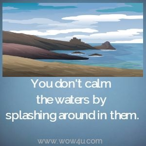 You don't calm the waters by splashing around in them.