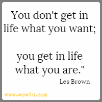 You don't get in life what you want; you get in life what you are. Les Brown