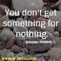You don't get something for nothing. Russian Proverb