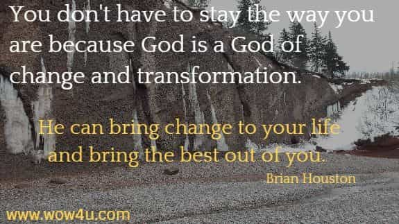 You don't have to stay the way you are because God is a God of change  and transformation. He can bring change to your life and bring the  best out of you.  Brian Houston