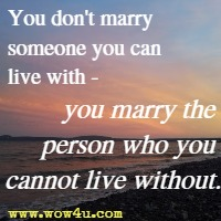 You don't marry someone you can live with - you marry the person who you cannot live without.