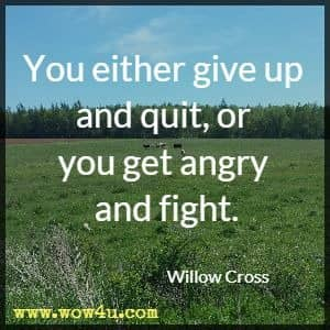 You either give up and quit, or you get angry and fight. Willow Cross