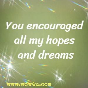You encouraged all my hopes and dreams