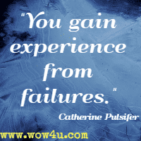 You gain experience from failures. Catherine Pulsifer