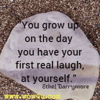 You grow up on the day you have your first real laugh, at yourself.  Ethel Barrymore