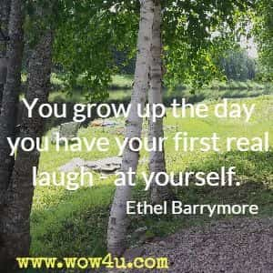 You grow up the day you have your first real laugh - at yourself. Ethel Barrymore