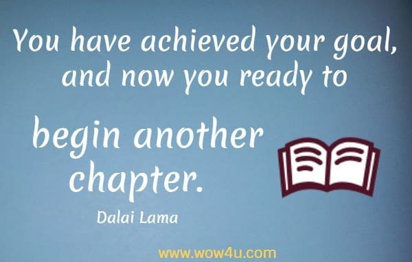 You have achieved your goal, and now you ready to begin another chapter.    Dalai Lama