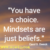 You have a choice. Mindsets are just beliefs. Carol S. Dweck