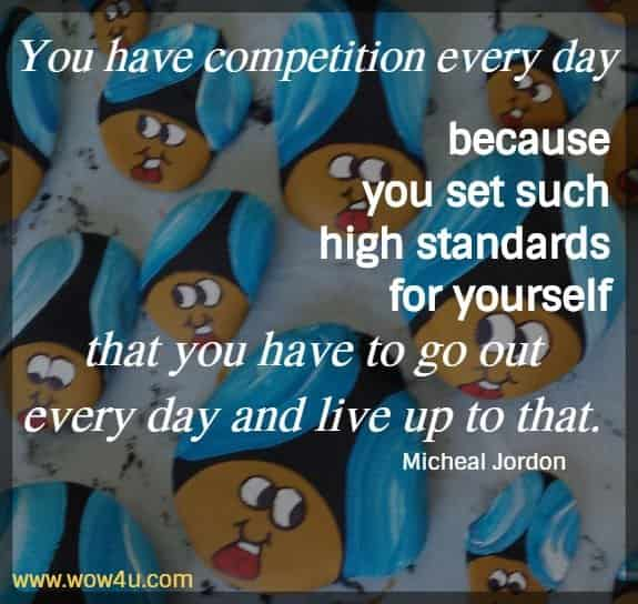 You have competition every day because you set such high standards for yourself that you have to go out every day and live up to that.  Michael Jordan
