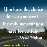 You have the choice this very moment - the only moment you have for certain. Oprah Winfrey