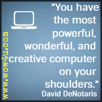 You have the most powerful, wonderful, and creative computer on your shoulders. David DeNotaris