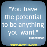 You have the potential to be anything you want. Fran Watson