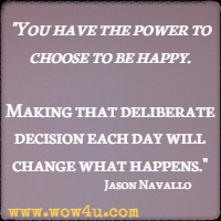 You have the power to choose to be happy. Making that deliberate decision each day will change what happens. Jason Navallo
