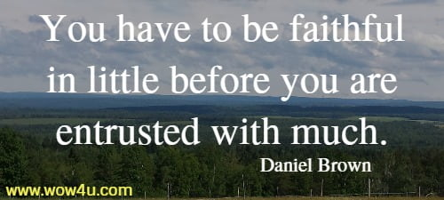 You have to be faithful in little before you are entrusted with much.   Daniel Brown