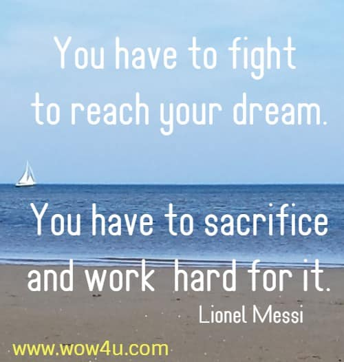 You have to fight to reach your dream. You have to sacrifice and work  hard for it. Lionel Messi