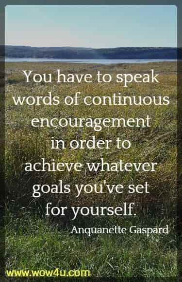You have to speak words of continuous encouragement in order to  achieve whatever goals you've set for yourself. Anquanette Gaspard