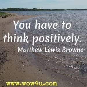 You have to think positively. Matthew Lewis Browne