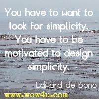You have to want to look for simplicity. You have to be motivated to design simplicity. Edward de Bono