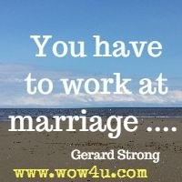 You have to work at marriage ....  Gerard Strong