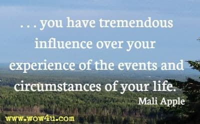 ...you have tremendous influence over your experience of the events and circumstances of your life. Mali Apple