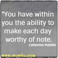 You have within you the ability to make each day worthy of note. Catherine Pulsifer