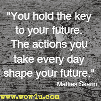 You hold the key to your future. The actions you take every day shape your future. Mattias Skarin