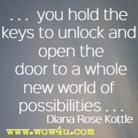 you hold the keys to unlock and open the door to a whole new world of possibilities  Diana Rose Kottle