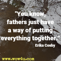 You know, fathers just have a way of putting everything together. Erika Cosby