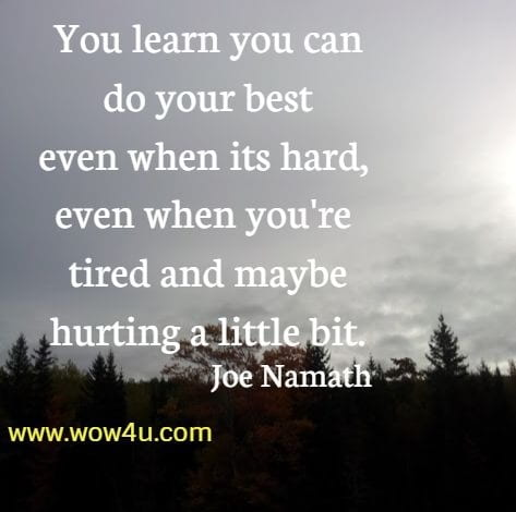 You learn you can do your best even when its hard, even when you're  tired and maybe hurting a little bit. Joe Namath