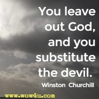 You leave out God, and you substitute the devil.  Winston  Churchill