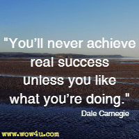You'll never achieve real success unless you like what you're doing. Dale Carnegie