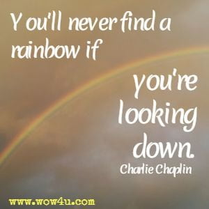 You'll never find a rainbow if you're looking down. Charlie Chaplin