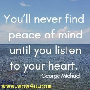 You'll never find peace of mind until you listen to your heart. George Michael