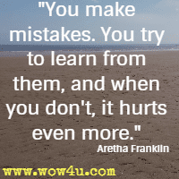 You make mistakes. You try to learn from them, and when you don't, it hurts even more. Aretha Franklin