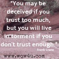 You may be deceived if you trust too much, but you will live in torment if you don't trust enough. Frank Crane