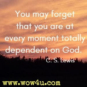 You may forget that you are at every moment totally dependent on God. C. S. Lewis