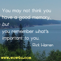 You may not think you have a good memory, but you remember what's important to you. Rick Warren