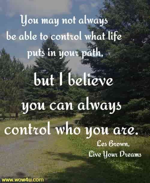 You may not always be able to control what life puts in your path,  but I believe you can always control who you are. Les Brown, Live Your Dreams