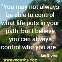 You may not always be able to control what life puts in your path, but I believe you can always control who you are. Les Brown