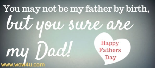 You may not be my father by birth, but you sure are my Dad! Happy Fathers Day
