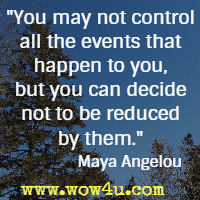 You may not control all the events that happen to you, but you can decide not to be reduced by them. Maya Angelou