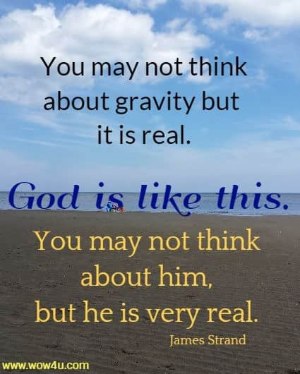 You may not think about gravity but it is real. God is like this.  You may not think about him, but he is very real. James Strand