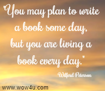 You may plan to write a book some day, but you are living a book every day.