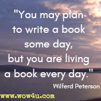 You may plan to write a book some day, but you are living a book every day. Wilferd Peterson