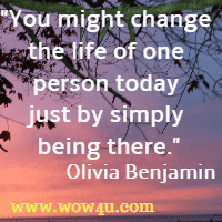 You might change the life of one person today just by simply being there. Olivia Benjamin