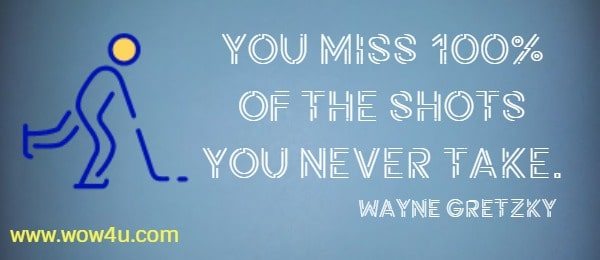 You miss 100% of the shots you never take.     Wayne Gretzky