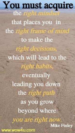 You must acquire the right mindset that places you in the right frame of mind to make  the right decisions, which will lead to the right habits, eventually  leading you down the right path as you grow beyond where you are right now.  Mike Finley