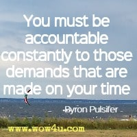 You must be accountable constantly to those demands that are made  on your time  Byron Pulsifer