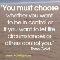 You must choose whether you want to be in control or if you want to let life,  circumstances or others control you. Theo Gold