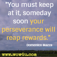 You must keep at it, someday soon your perseverance will reap rewards. Domenico Mazza